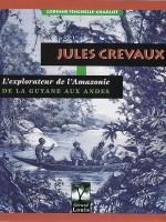 Jules Crevaux. L'explorateur de l'Amazonie. De la Guyane aux Andes