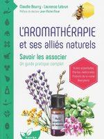 L'aromathérapie et ses alliés naturels. Savoir les associer. Un guide pratique complet